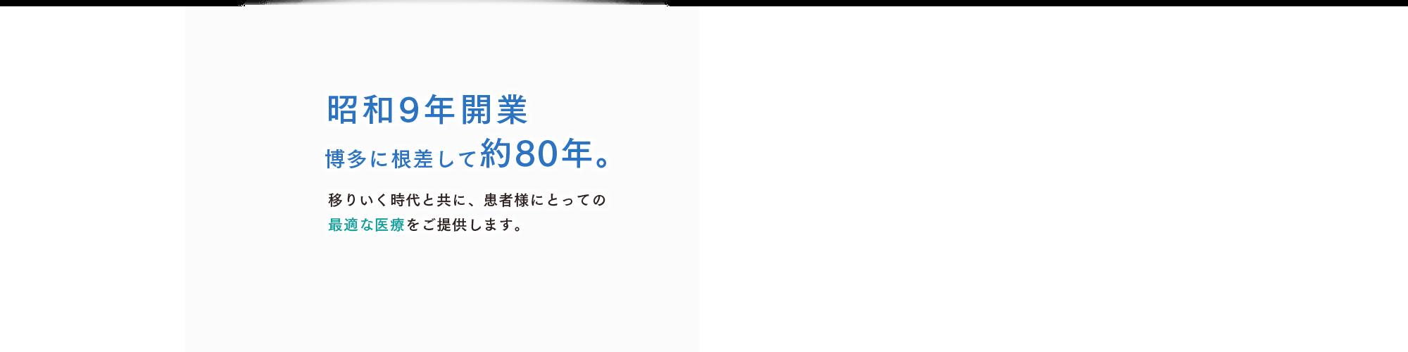 昭和9年開業 博多に根差して約80年。移りいく時代と共に、患者様にとっての最適な医療をご提供します。